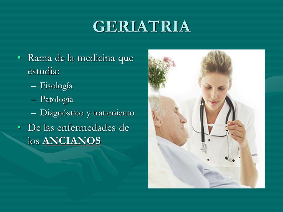 GERIATRIA Rama de la medicina que estudia: