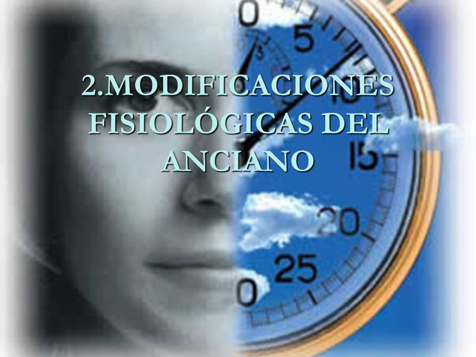 2.MODIFICACIONES FISIOLÓGICAS DEL ANCIANO