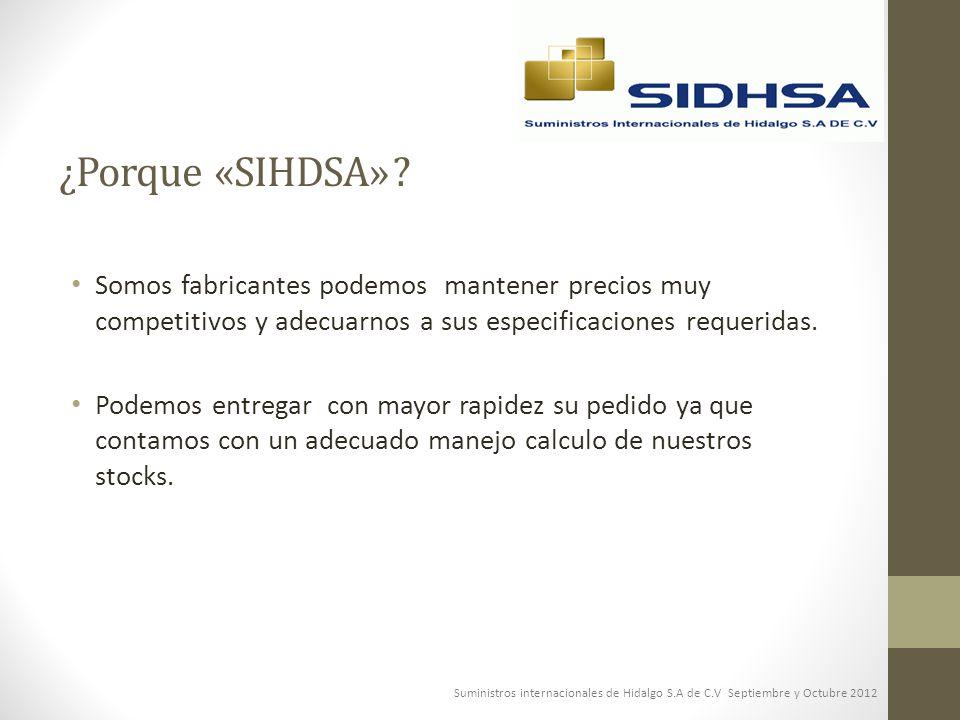 ¿Porque «SIHDSA» Somos fabricantes podemos mantener precios muy competitivos y adecuarnos a sus especificaciones requeridas.