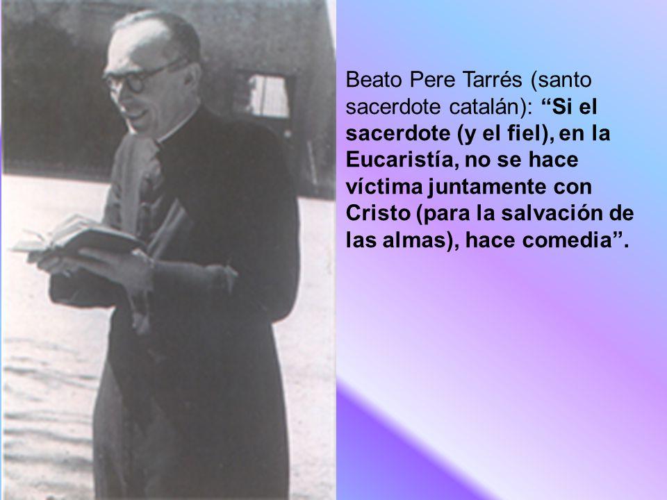 Beato Pere Tarrés (santo sacerdote catalán): Si el sacerdote (y el fiel), en la Eucaristía, no se hace víctima juntamente con Cristo (para la salvación de las almas), hace comedia .