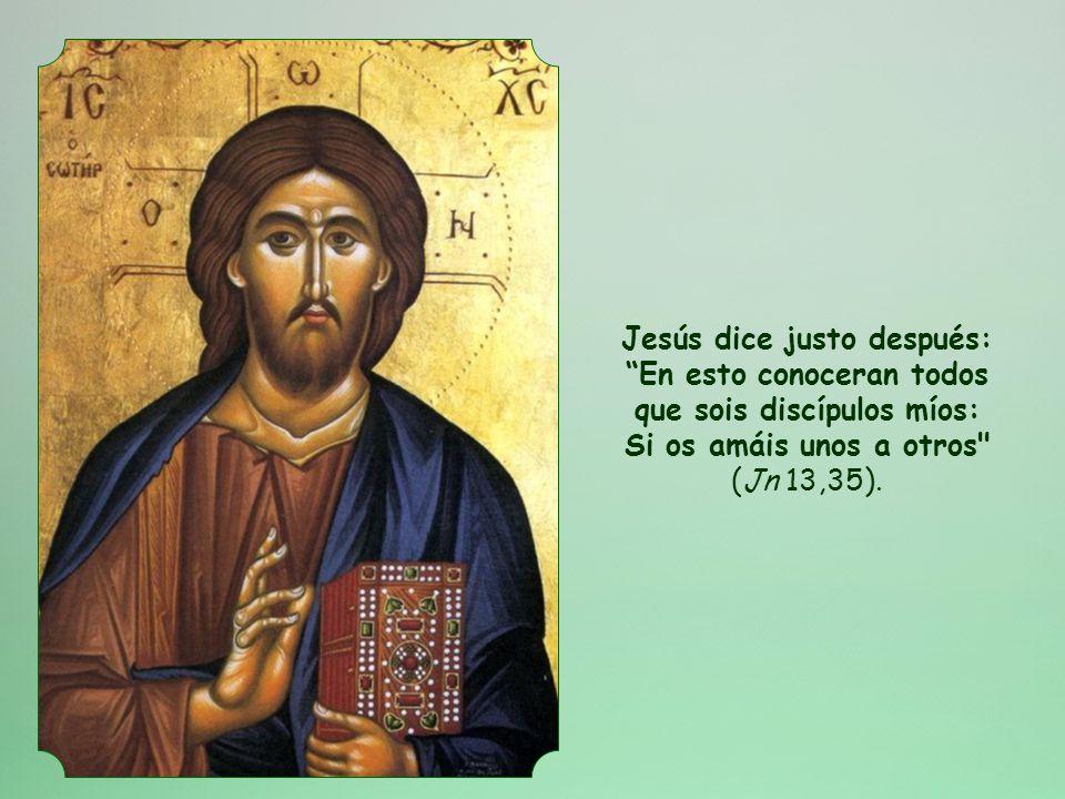 Jesús dice justo después: En esto conoceran todos que sois discípulos míos: Si os amáis unos a otros (Jn 13,35).