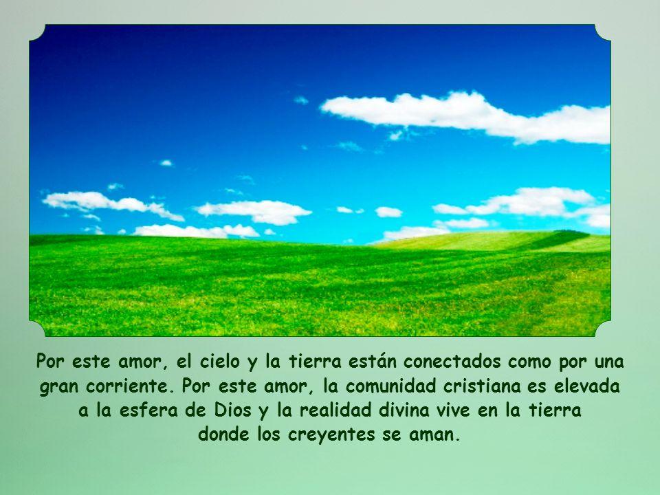 Por este amor, el cielo y la tierra están conectados como por una gran corriente.