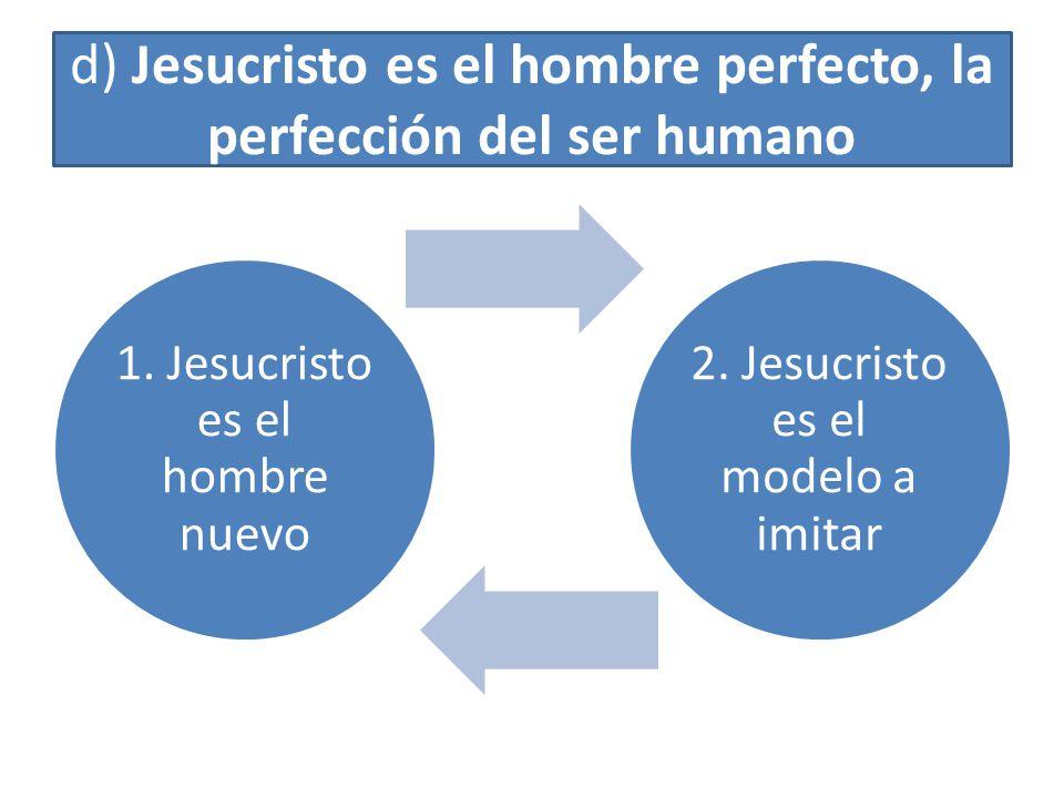 d) Jesucristo es el hombre perfecto, la perfección del ser humano