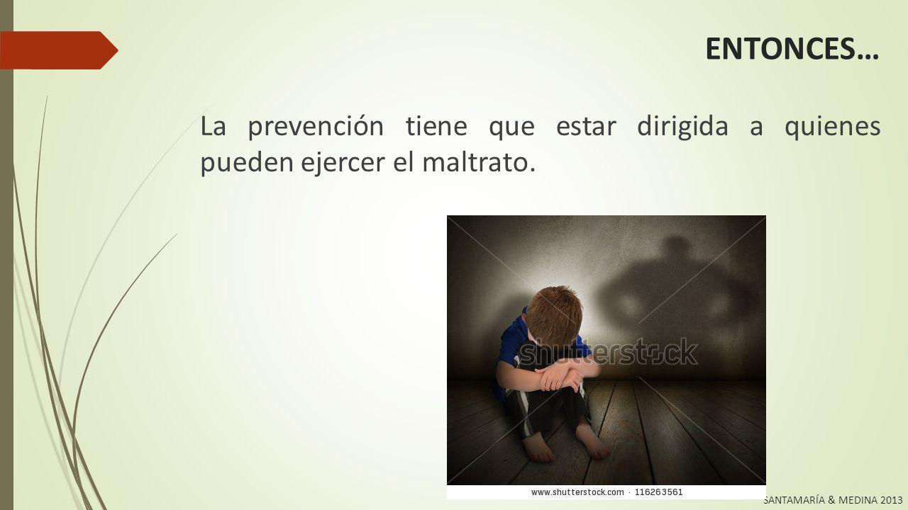 ENTONCES… La prevención tiene que estar dirigida a quienes pueden ejercer el maltrato.