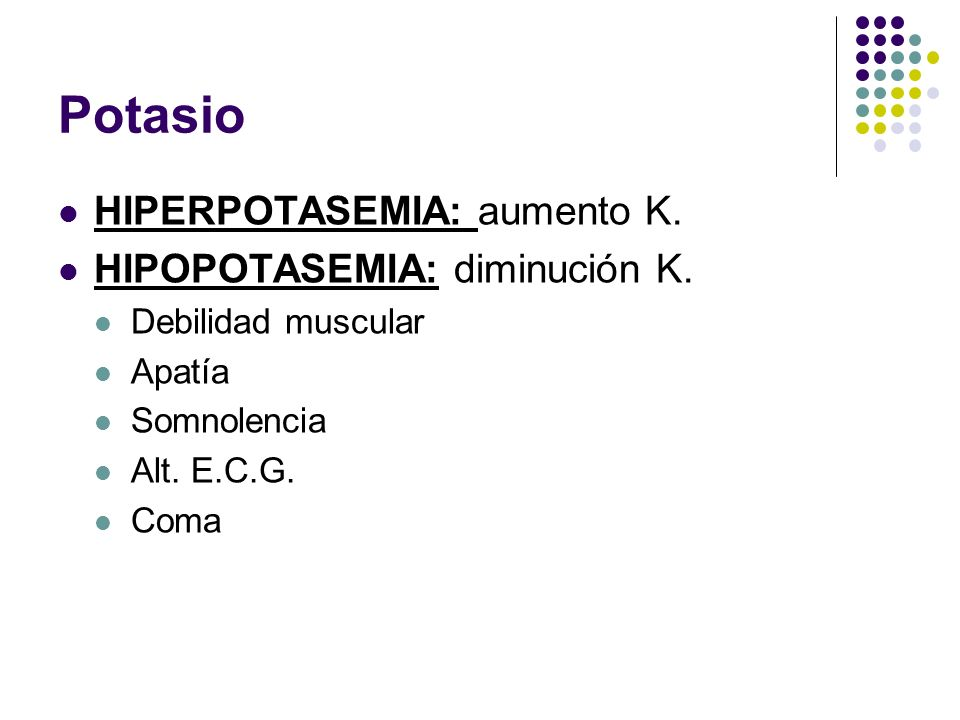 Potasio HIPERPOTASEMIA: aumento K. HIPOPOTASEMIA: diminución K.