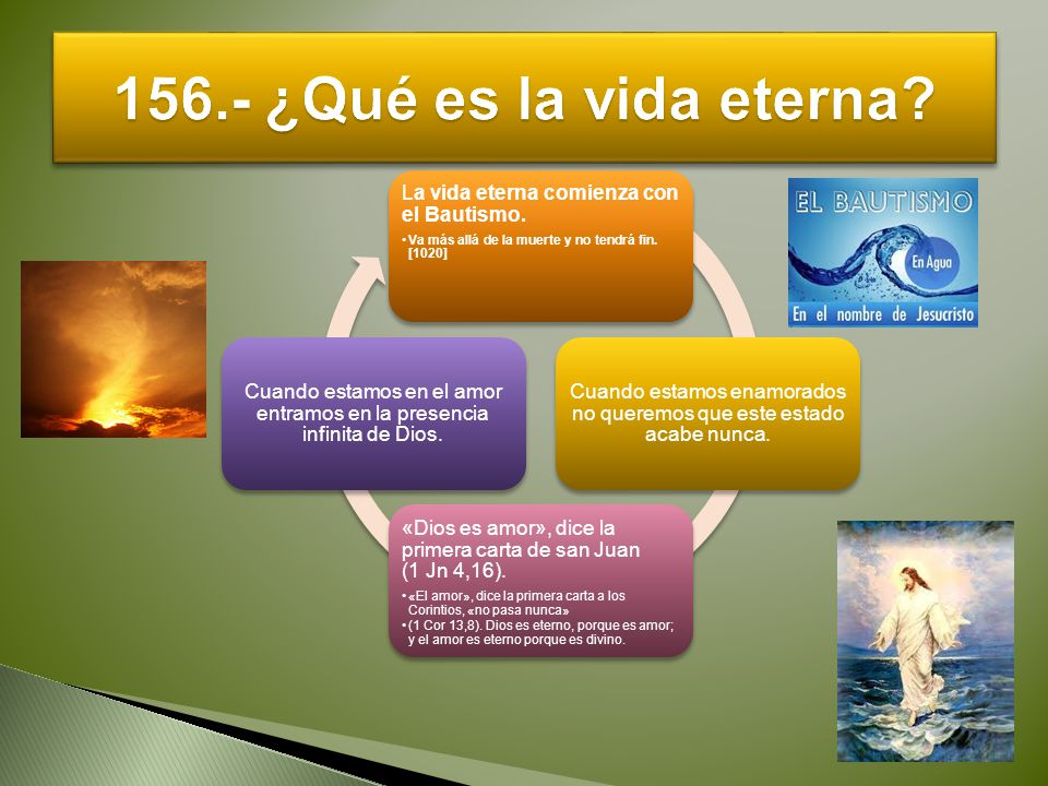 156.- ¿Qué es la vida eterna La vida eterna comienza con el Bautismo.