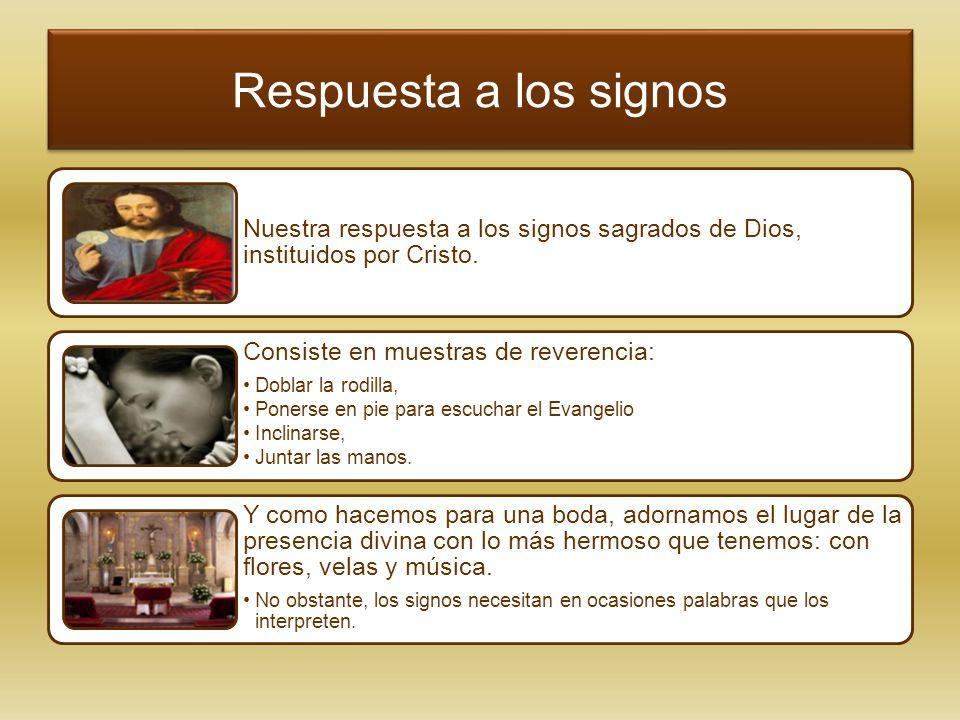 Respuesta a los signos Nuestra respuesta a los signos sagrados de Dios, instituidos por Cristo. Consiste en muestras de reverencia: