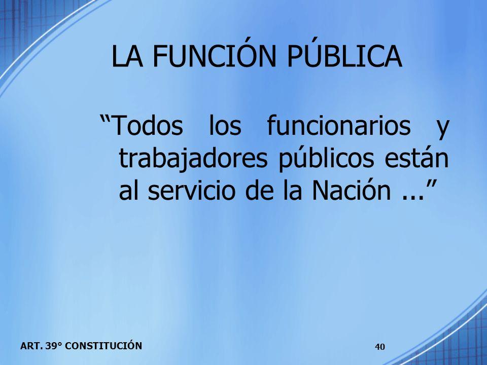 LA FUNCIÓN PÚBLICA Todos los funcionarios y trabajadores públicos están al servicio de la Nación ...