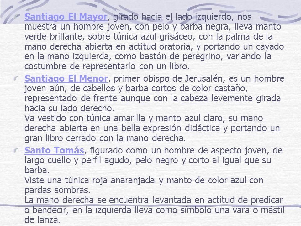 Santiago El Mayor, girado hacia el lado izquierdo, nos muestra un hombre joven, con pelo y barba negra, lleva manto verde brillante, sobre túnica azul grisáceo, con la palma de la mano derecha abierta en actitud oratoria, y portando un cayado en la mano izquierda, como bastón de peregrino, variando la costumbre de representarlo con un libro.