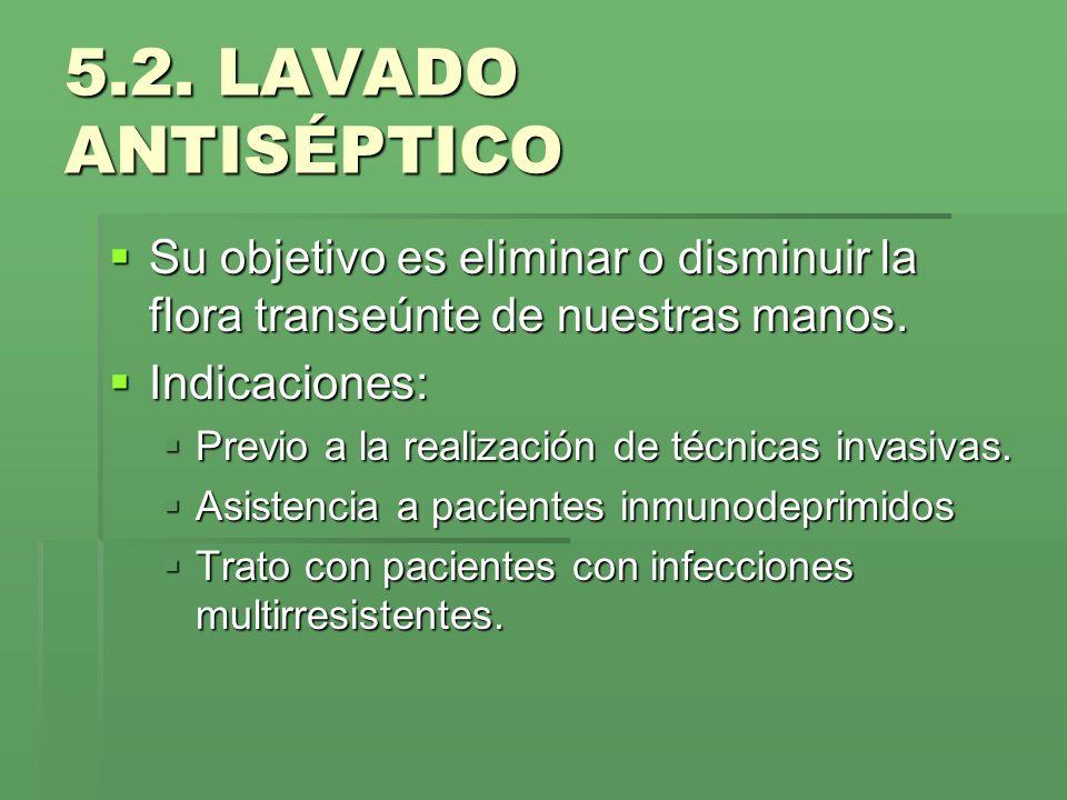 5.2. LAVADO ANTISÉPTICOSu objetivo es eliminar o disminuir la flora transeúnte de nuestras manos. Indicaciones: