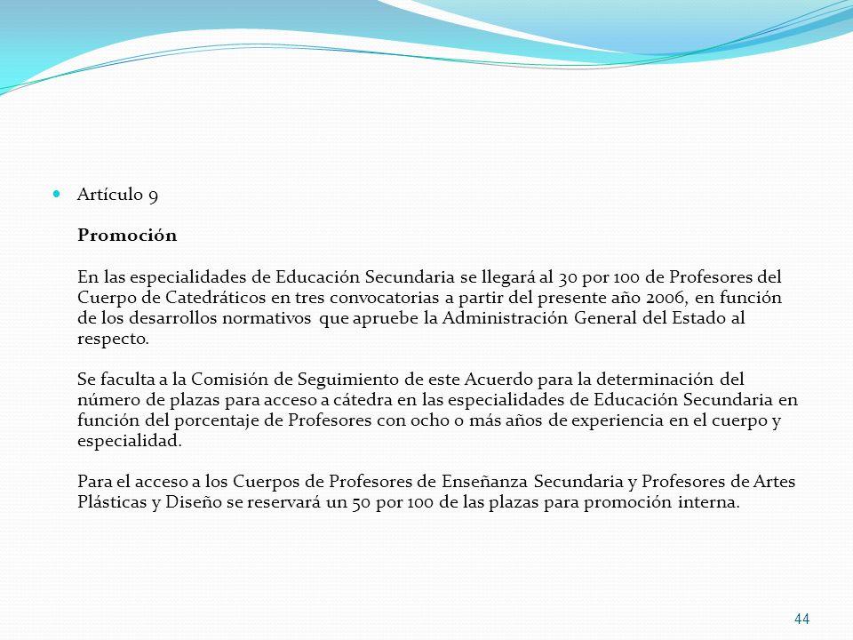 Artículo 9 Promoción En las especialidades de Educación Secundaria se llegará al 30 por 100 de Profesores del Cuerpo de Catedráticos en tres convocatorias a partir del presente año 2006, en función de los desarrollos normativos que apruebe la Administración General del Estado al respecto.