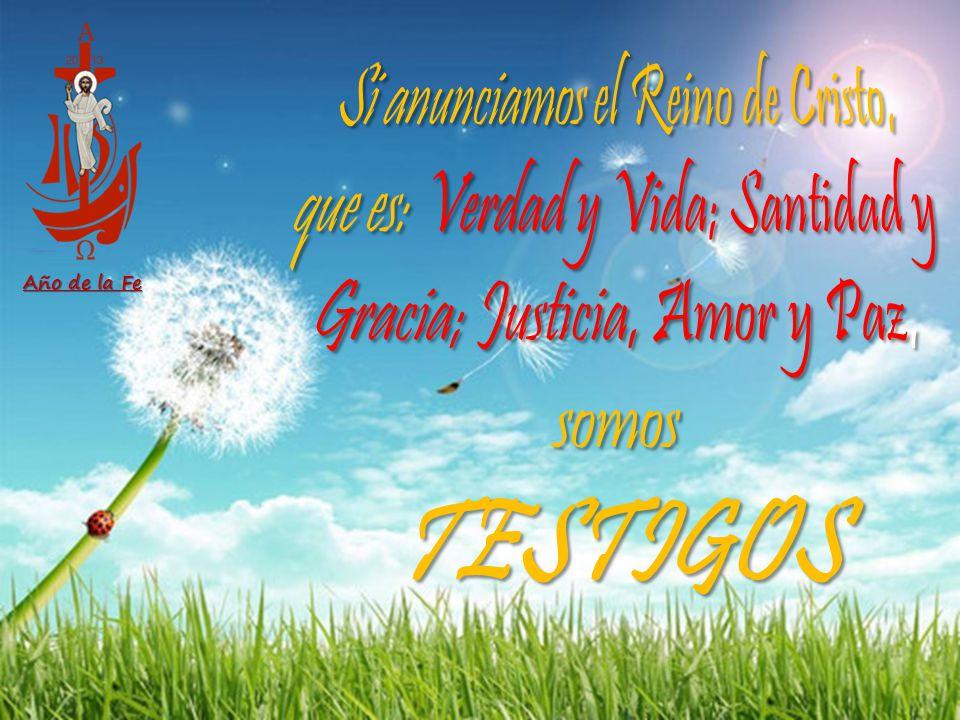 Año de la Fe Si anunciamos el Reino de Cristo, que es: Verdad y Vida; Santidad y Gracia; Justicia, Amor y Paz, somos.