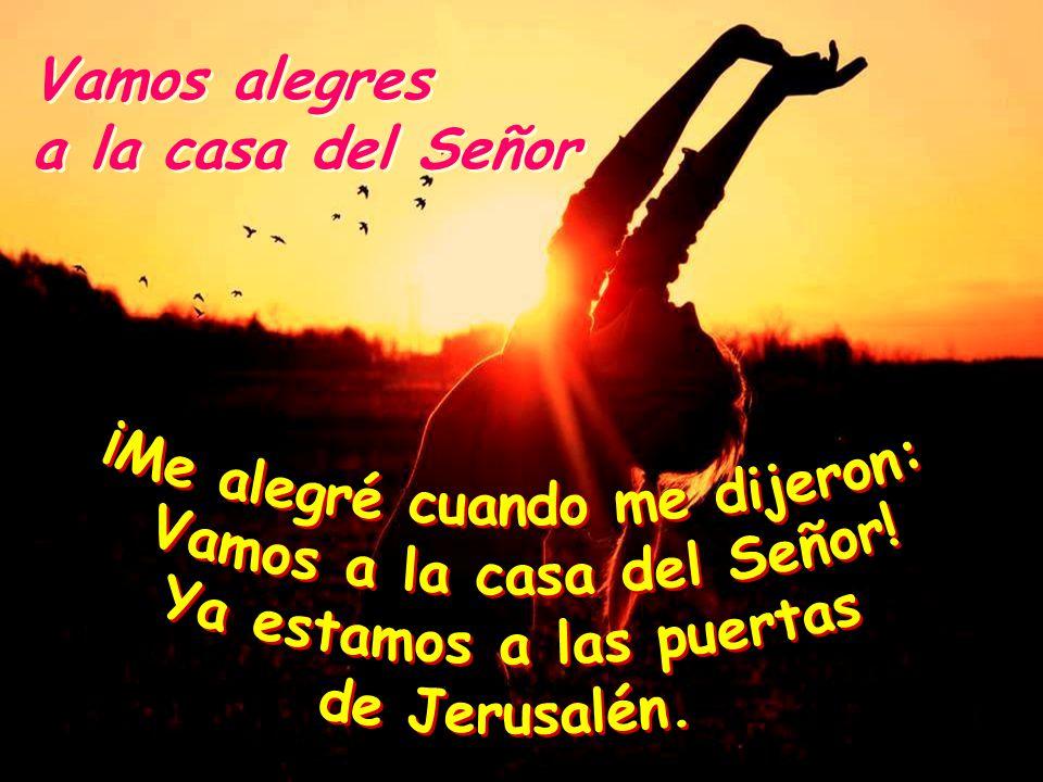 ¡Me alegré cuando me dijeron: Vamos a la casa del Señor!