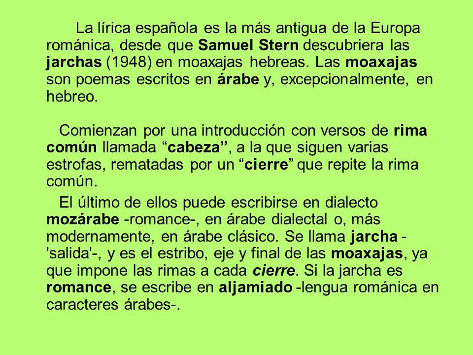 La lírica española es la más antigua de la Europa románica, desde que Samuel Stern descubriera las jarchas (1948) en moaxajas hebreas. Las moaxajas son poemas escritos en árabe y, excepcionalmente, en hebreo. Comienzan por una introducción con versos de rima común llamada cabeza , a la que siguen varias estrofas, rematadas por un cierre que repite la rima común.