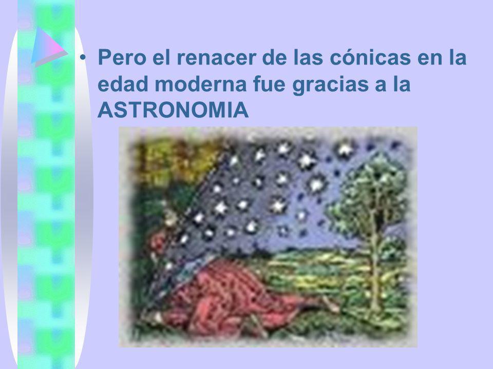 Pero el renacer de las cónicas en la edad moderna fue gracias a la ASTRONOMIA