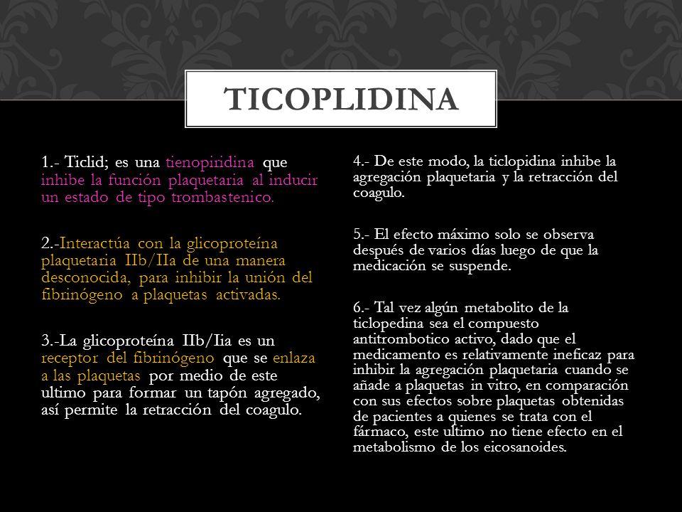 TICOPLIDINA 1.- Ticlid; es una tienopiridina que inhibe la función plaquetaria al inducir un estado de tipo trombastenico.