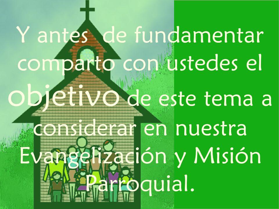 Y antes de fundamentar comparto con ustedes el objetivo de este tema a considerar en nuestra Evangelización y Misión Parroquial.