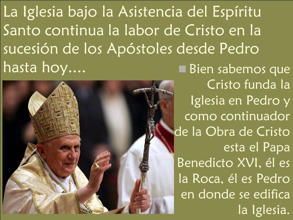 La Iglesia bajo la Asistencia del Espíritu Santo continua la labor de Cristo en la sucesión de los Apóstoles desde Pedro hasta hoy....