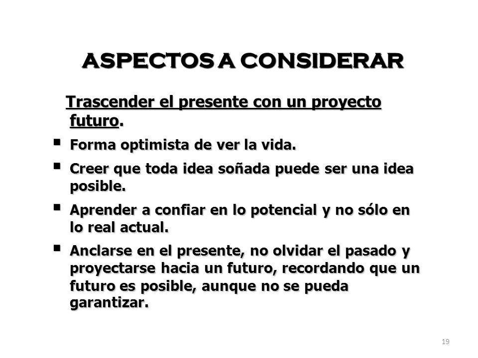 ASPECTOS A CONSIDERAR Trascender el presente con un proyecto futuro.
