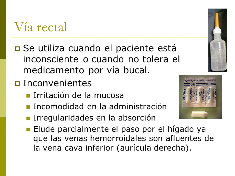 Vía rectal Se utiliza cuando el paciente está inconsciente o cuando no tolera el medicamento por vía bucal.
