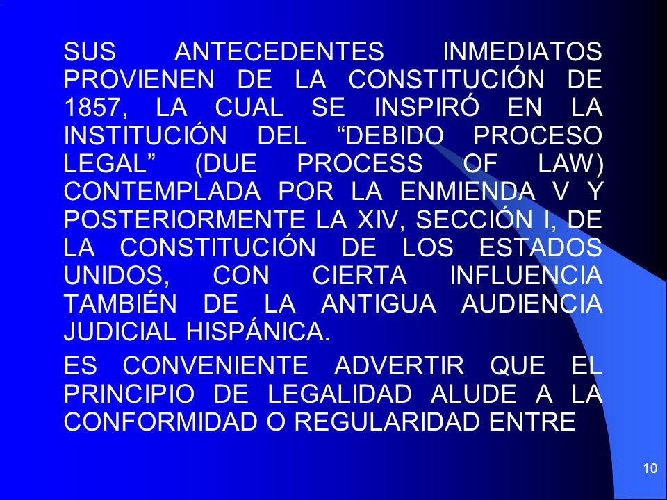 SUS ANTECEDENTES INMEDIATOS PROVIENEN DE LA CONSTITUCIÓN DE 1857, LA CUAL SE INSPIRÓ EN LA INSTITUCIÓN DEL DEBIDO PROCESO LEGAL (DUE PROCESS OF LAW) CONTEMPLADA POR LA ENMIENDA V Y POSTERIORMENTE LA XIV, SECCIÓN I, DE LA CONSTITUCIÓN DE LOS ESTADOS UNIDOS, CON CIERTA INFLUENCIA TAMBIÉN DE LA ANTIGUA AUDIENCIA JUDICIAL HISPÁNICA.