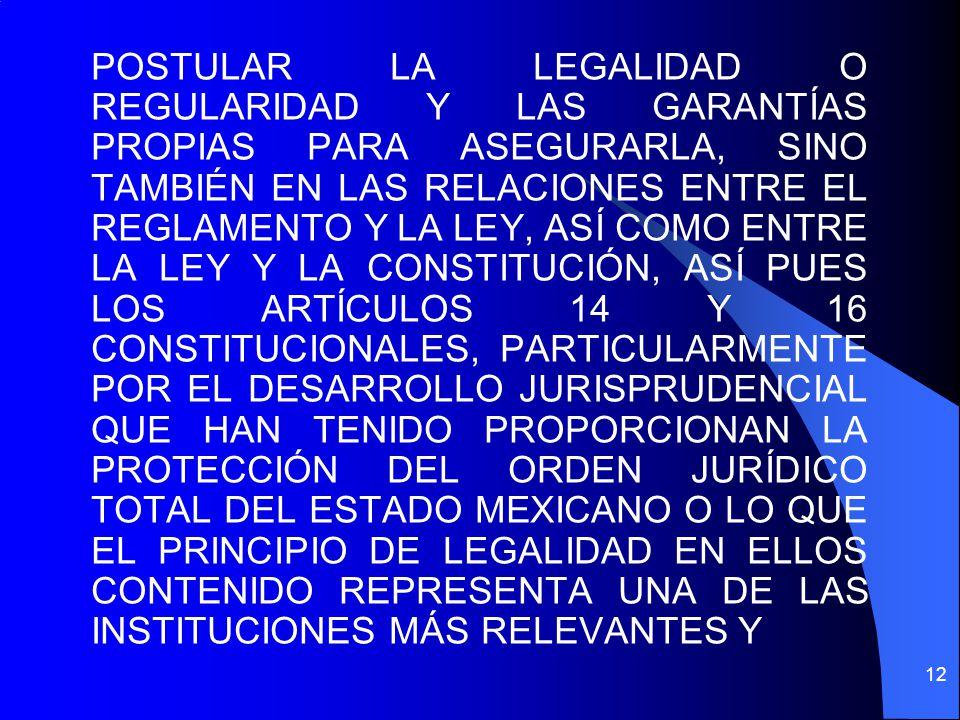 POSTULAR LA LEGALIDAD O REGULARIDAD Y LAS GARANTÍAS PROPIAS PARA ASEGURARLA, SINO TAMBIÉN EN LAS RELACIONES ENTRE EL REGLAMENTO Y LA LEY, ASÍ COMO ENTRE LA LEY Y LA CONSTITUCIÓN, ASÍ PUES LOS ARTÍCULOS 14 Y 16 CONSTITUCIONALES, PARTICULARMENTE POR EL DESARROLLO JURISPRUDENCIAL QUE HAN TENIDO PROPORCIONAN LA PROTECCIÓN DEL ORDEN JURÍDICO TOTAL DEL ESTADO MEXICANO O LO QUE EL PRINCIPIO DE LEGALIDAD EN ELLOS CONTENIDO REPRESENTA UNA DE LAS INSTITUCIONES MÁS RELEVANTES Y