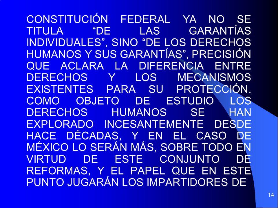 CONSTITUCIÓN FEDERAL YA NO SE TITULA DE LAS GARANTÍAS INDIVIDUALES , SINO DE LOS DERECHOS HUMANOS Y SUS GARANTÍAS , PRECISIÓN QUE ACLARA LA DIFERENCIA ENTRE DERECHOS Y LOS MECANISMOS EXISTENTES PARA SU PROTECCIÓN.
