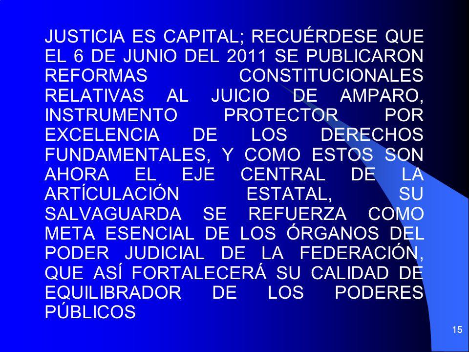 JUSTICIA ES CAPITAL; RECUÉRDESE QUE EL 6 DE JUNIO DEL 2011 SE PUBLICARON REFORMAS CONSTITUCIONALES RELATIVAS AL JUICIO DE AMPARO, INSTRUMENTO PROTECTOR POR EXCELENCIA DE LOS DERECHOS FUNDAMENTALES, Y COMO ESTOS SON AHORA EL EJE CENTRAL DE LA ARTÍCULACIÓN ESTATAL, SU SALVAGUARDA SE REFUERZA COMO META ESENCIAL DE LOS ÓRGANOS DEL PODER JUDICIAL DE LA FEDERACIÓN, QUE ASÍ FORTALECERÁ SU CALIDAD DE EQUILIBRADOR DE LOS PODERES PÚBLICOS