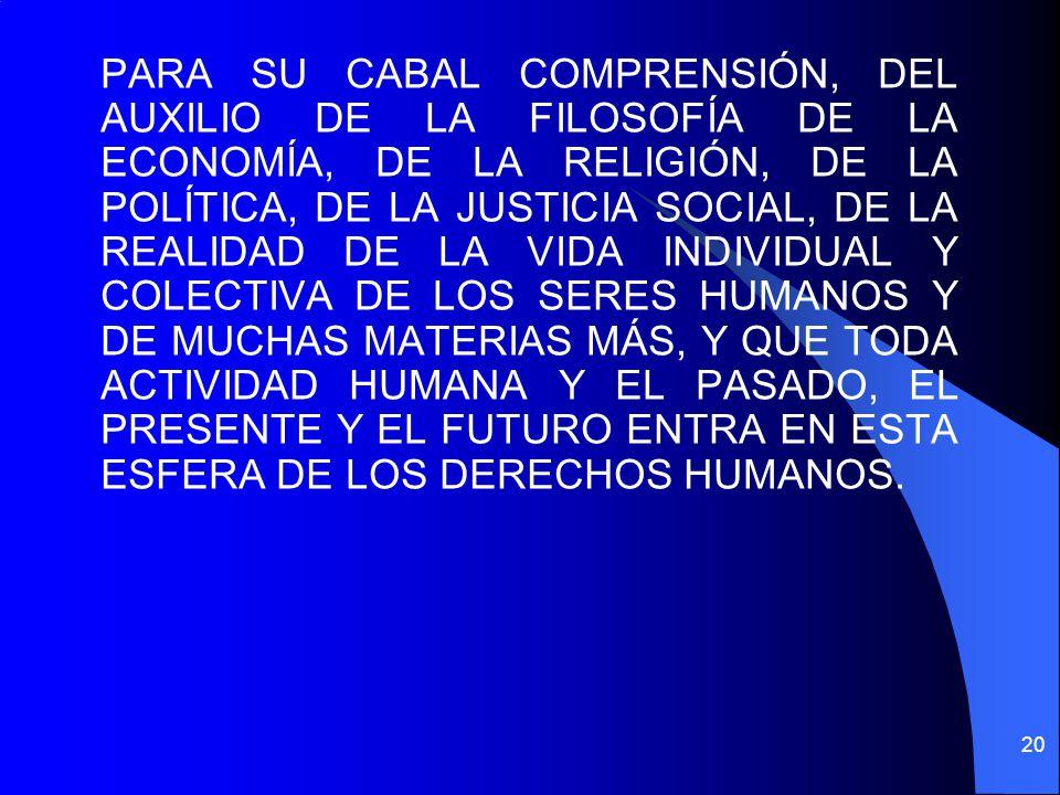 PARA SU CABAL COMPRENSIÓN, DEL AUXILIO DE LA FILOSOFÍA DE LA ECONOMÍA, DE LA RELIGIÓN, DE LA POLÍTICA, DE LA JUSTICIA SOCIAL, DE LA REALIDAD DE LA VIDA INDIVIDUAL Y COLECTIVA DE LOS SERES HUMANOS Y DE MUCHAS MATERIAS MÁS, Y QUE TODA ACTIVIDAD HUMANA Y EL PASADO, EL PRESENTE Y EL FUTURO ENTRA EN ESTA ESFERA DE LOS DERECHOS HUMANOS.