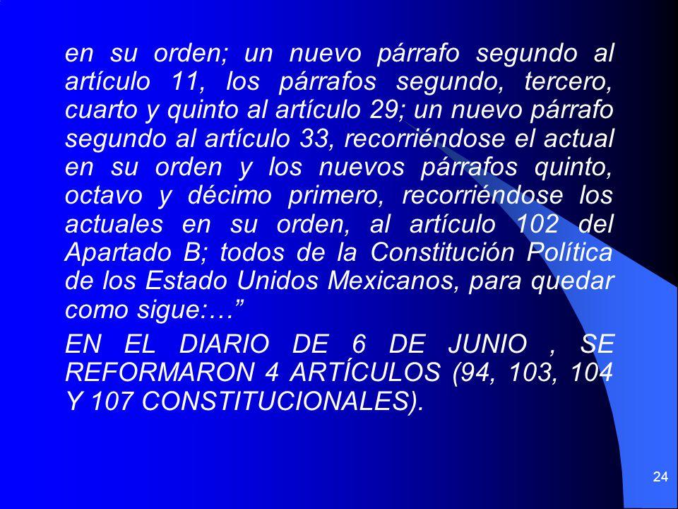 en su orden; un nuevo párrafo segundo al artículo 11, los párrafos segundo, tercero, cuarto y quinto al artículo 29; un nuevo párrafo segundo al artículo 33, recorriéndose el actual en su orden y los nuevos párrafos quinto, octavo y décimo primero, recorriéndose los actuales en su orden, al artículo 102 del Apartado B; todos de la Constitución Política de los Estado Unidos Mexicanos, para quedar como sigue:… EN EL DIARIO DE 6 DE JUNIO , SE REFORMARON 4 ARTÍCULOS (94, 103, 104 Y 107 CONSTITUCIONALES).