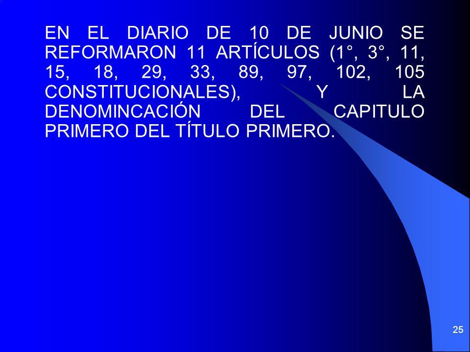 EN EL DIARIO DE 10 DE JUNIO SE REFORMARON 11 ARTÍCULOS (1°, 3°, 11, 15, 18, 29, 33, 89, 97, 102, 105 CONSTITUCIONALES), Y LA DENOMINCACIÓN DEL CAPITULO PRIMERO DEL TÍTULO PRIMERO.