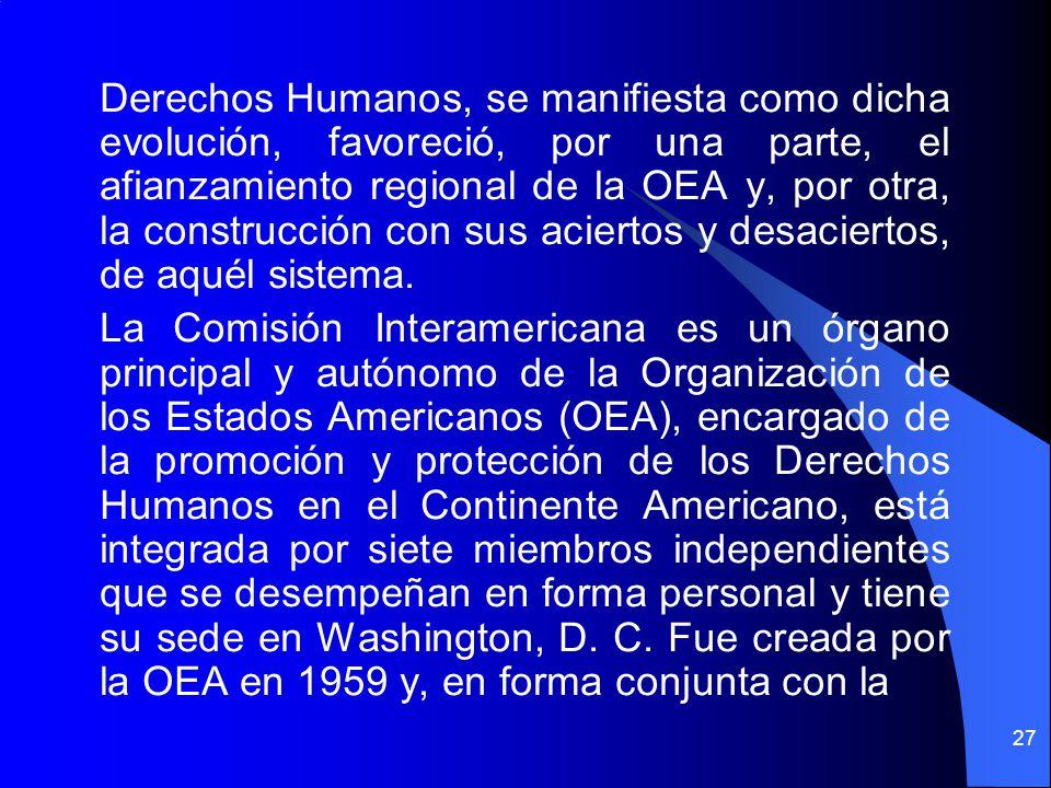 Derechos Humanos, se manifiesta como dicha evolución, favoreció, por una parte, el afianzamiento regional de la OEA y, por otra, la construcción con sus aciertos y desaciertos, de aquél sistema.