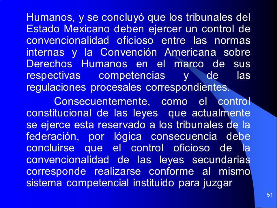 Humanos, y se concluyó que los tribunales del Estado Mexicano deben ejercer un control de convencionalidad oficioso entre las normas internas y la Convención Americana sobre Derechos Humanos en el marco de sus respectivas competencias y de las regulaciones procesales correspondientes.
