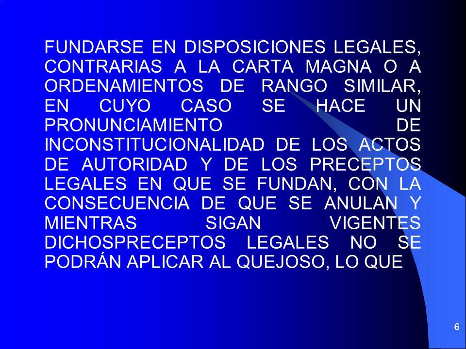 FUNDARSE EN DISPOSICIONES LEGALES, CONTRARIAS A LA CARTA MAGNA O A ORDENAMIENTOS DE RANGO SIMILAR, EN CUYO CASO SE HACE UN PRONUNCIAMIENTO DE INCONSTITUCIONALIDAD DE LOS ACTOS DE AUTORIDAD Y DE LOS PRECEPTOS LEGALES EN QUE SE FUNDAN, CON LA CONSECUENCIA DE QUE SE ANULAN Y MIENTRAS SIGAN VIGENTES DICHOSPRECEPTOS LEGALES NO SE PODRÁN APLICAR AL QUEJOSO, LO QUE