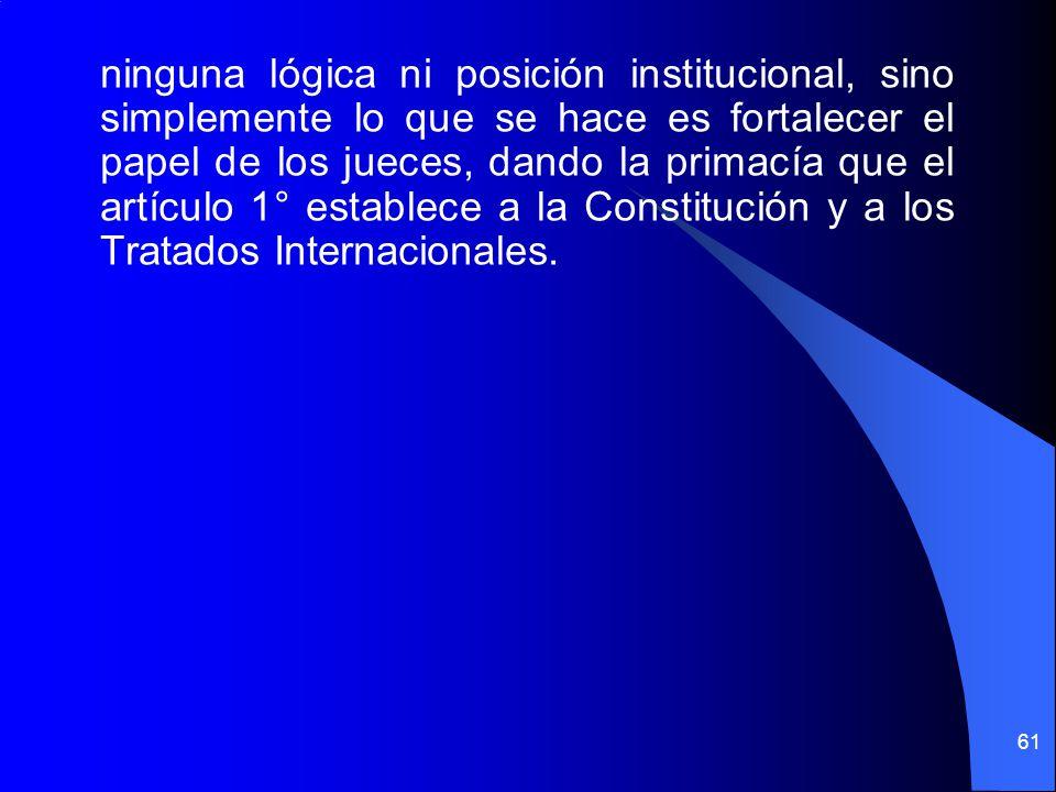 ninguna lógica ni posición institucional, sino simplemente lo que se hace es fortalecer el papel de los jueces, dando la primacía que el artículo 1° establece a la Constitución y a los Tratados Internacionales.