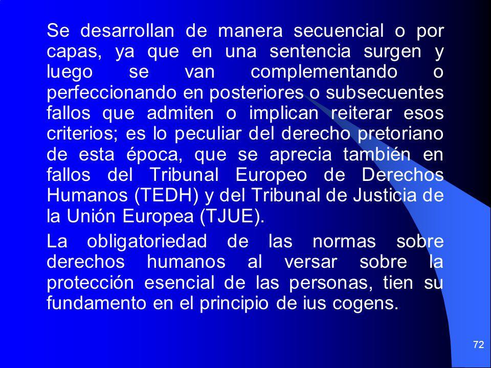 Se desarrollan de manera secuencial o por capas, ya que en una sentencia surgen y luego se van complementando o perfeccionando en posteriores o subsecuentes fallos que admiten o implican reiterar esos criterios; es lo peculiar del derecho pretoriano de esta época, que se aprecia también en fallos del Tribunal Europeo de Derechos Humanos (TEDH) y del Tribunal de Justicia de la Unión Europea (TJUE).