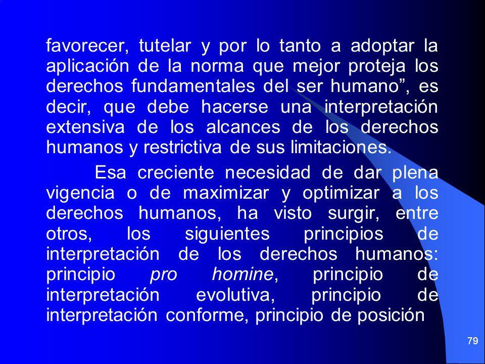 favorecer, tutelar y por lo tanto a adoptar la aplicación de la norma que mejor proteja los derechos fundamentales del ser humano , es decir, que debe hacerse una interpretación extensiva de los alcances de los derechos humanos y restrictiva de sus limitaciones.