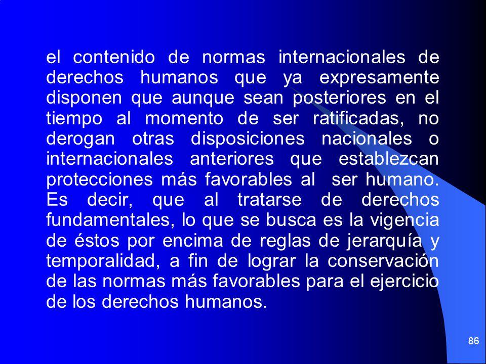 el contenido de normas internacionales de derechos humanos que ya expresamente disponen que aunque sean posteriores en el tiempo al momento de ser ratificadas, no derogan otras disposiciones nacionales o internacionales anteriores que establezcan protecciones más favorables al ser humano.