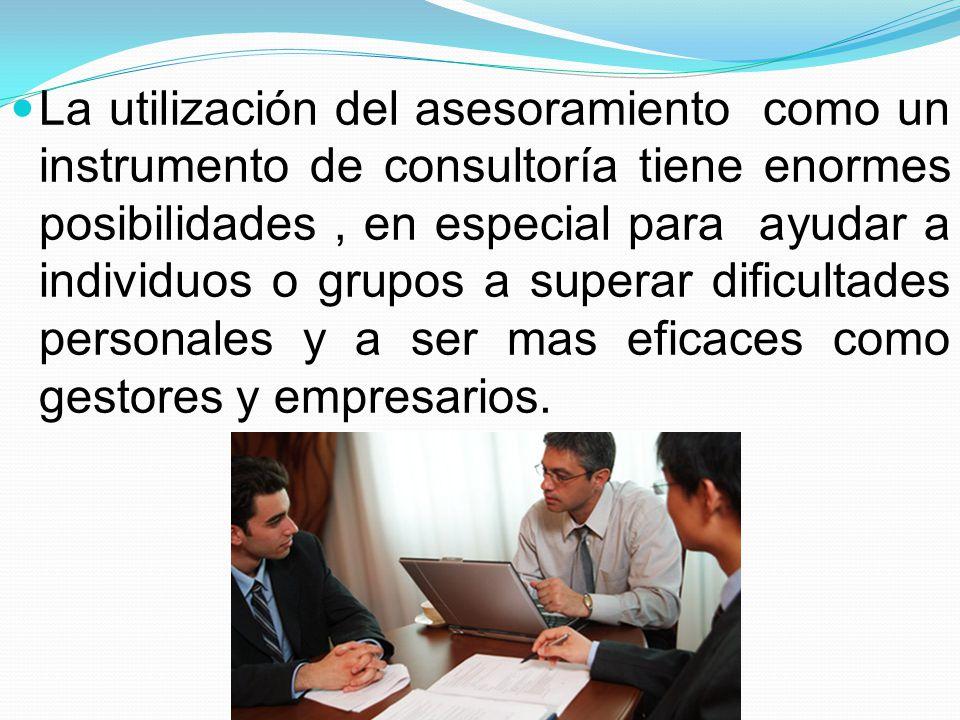 La utilización del asesoramiento como un instrumento de consultoría tiene enormes posibilidades , en especial para ayudar a individuos o grupos a superar dificultades personales y a ser mas eficaces como gestores y empresarios.