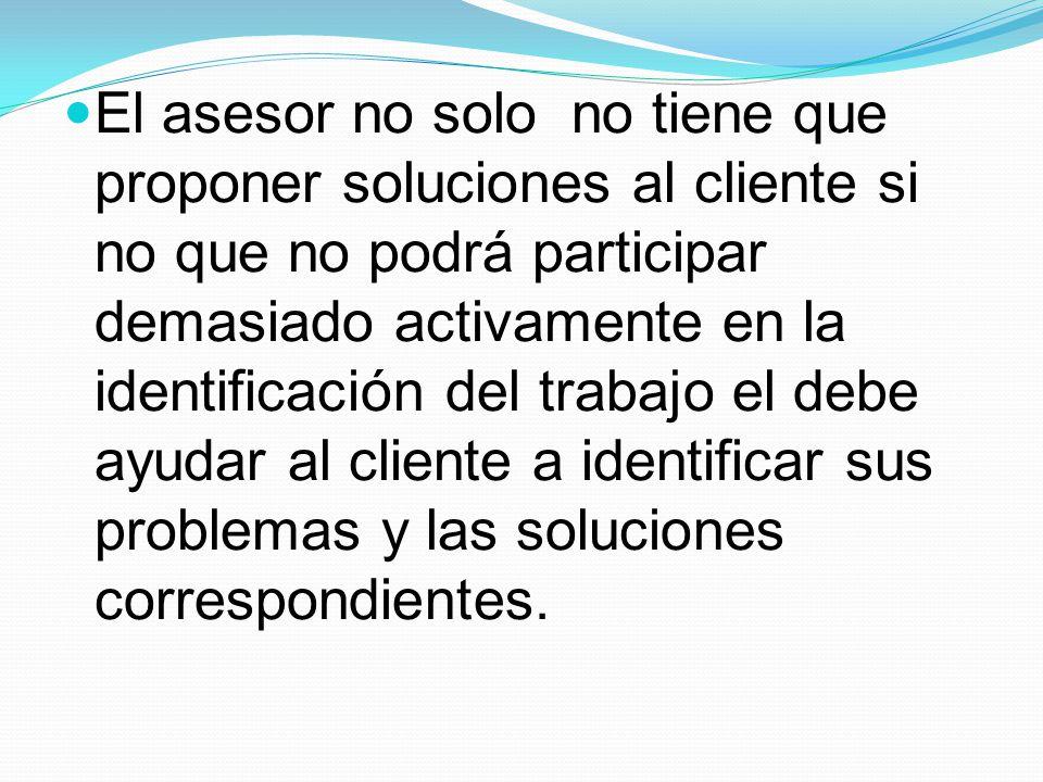 El asesor no solo no tiene que proponer soluciones al cliente si no que no podrá participar demasiado activamente en la identificación del trabajo el debe ayudar al cliente a identificar sus problemas y las soluciones correspondientes.