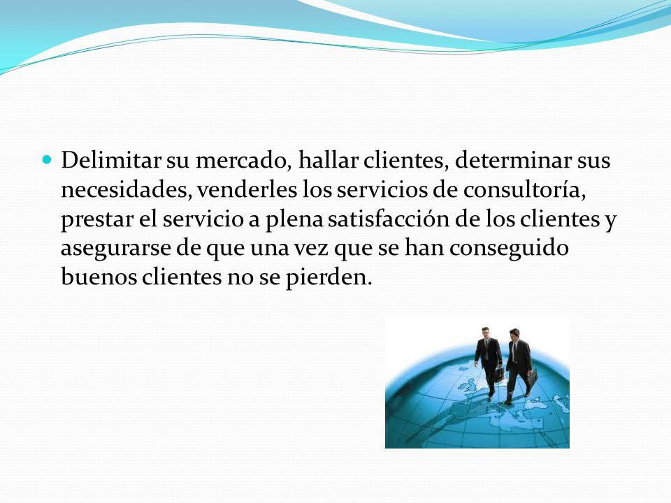 Delimitar su mercado, hallar clientes, determinar sus necesidades, venderles los servicios de consultoría, prestar el servicio a plena satisfacción de los clientes y asegurarse de que una vez que se han conseguido buenos clientes no se pierden.