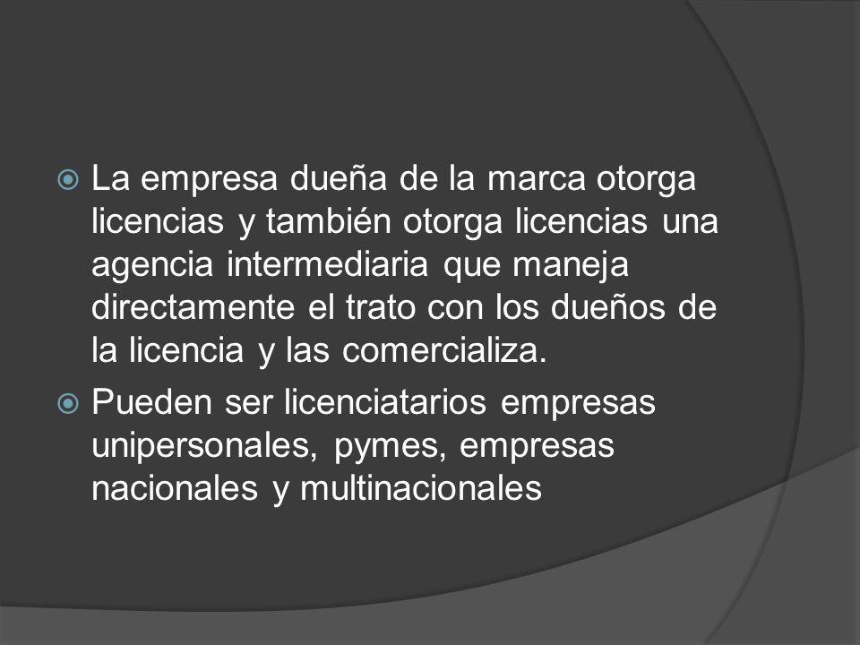 La empresa dueña de la marca otorga licencias y también otorga licencias una agencia intermediaria que maneja directamente el trato con los dueños de la licencia y las comercializa.