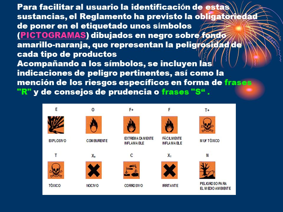 Para facilitar al usuario la identificación de estas sustancias, el Reglamento ha previsto la obligatoriedad de poner en el etiquetado unos símbolos (PICTOGRAMAS) dibujados en negro sobre fondo amarillo-naranja, que representan la peligrosidad de cada tipo de productos Acompañando a los símbolos, se incluyen las indicaciones de peligro pertinentes, así como la mención de los riesgos específicos en forma de frases R y de consejos de prudencia o frases S .