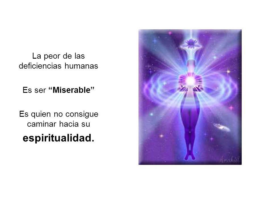 espiritualidad. La peor de las deficiencias humanas Es ser Miserable