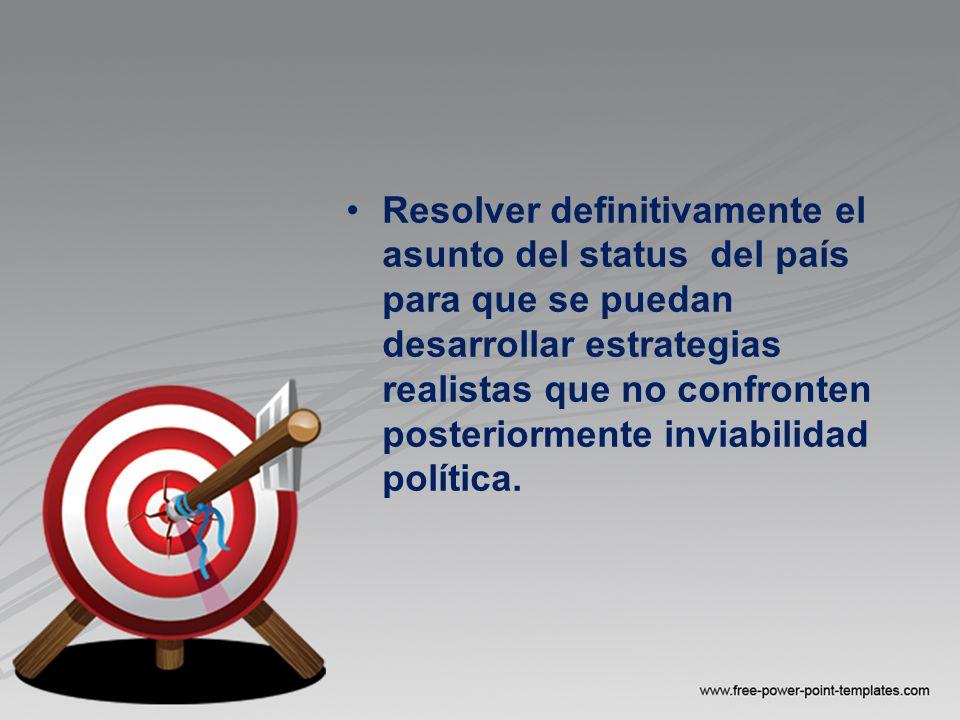 Resolver definitivamente el asunto del status del país para que se puedan desarrollar estrategias realistas que no confronten posteriormente inviabilidad política.