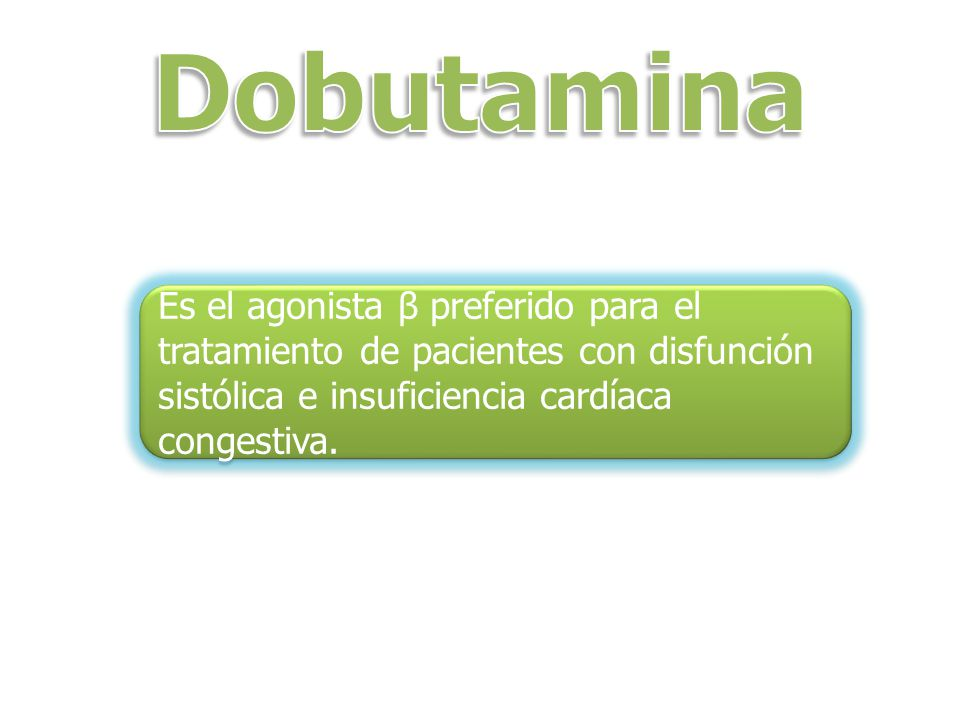 Dobutamina Es el agonista β preferido para el tratamiento de pacientes con disfunción sistólica e insuficiencia cardíaca congestiva.