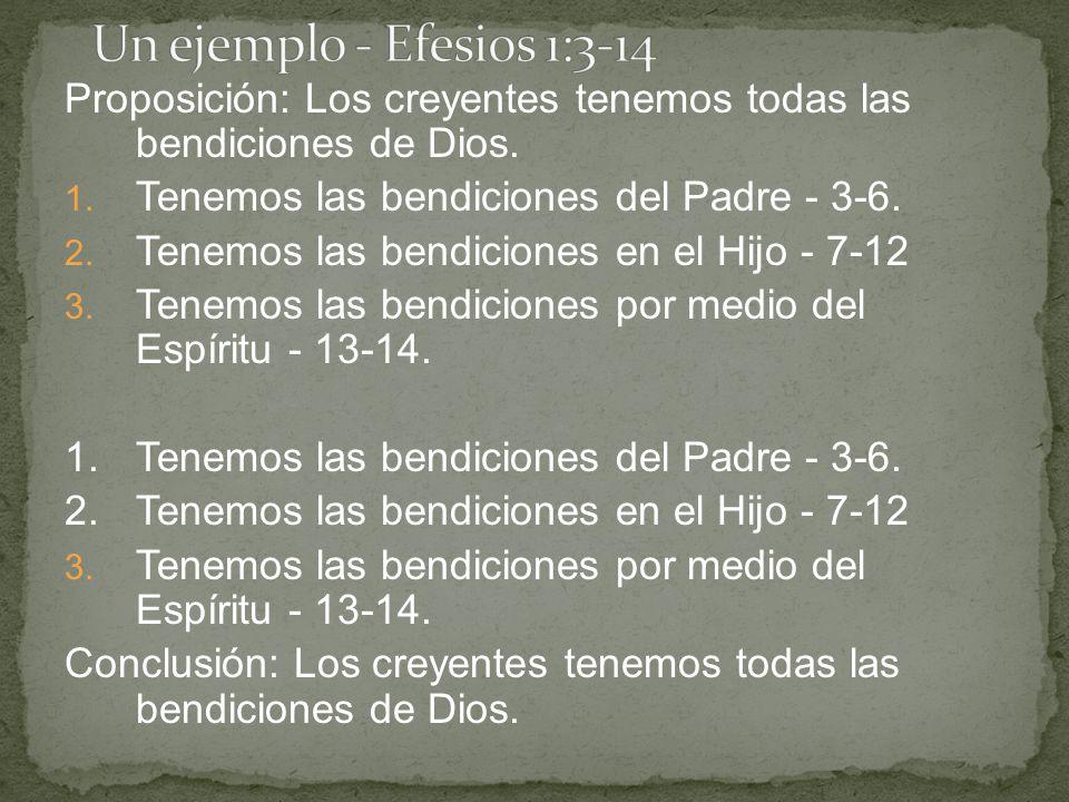 Un ejemplo - Efesios 1:3-14 Proposición: Los creyentes tenemos todas las bendiciones de Dios. Tenemos las bendiciones del Padre - 3-6.