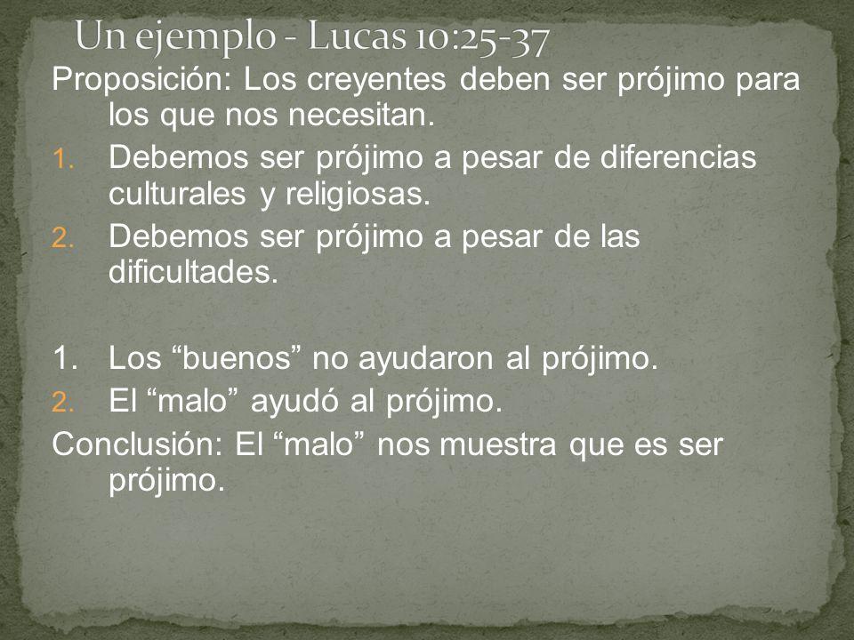 Un ejemplo - Lucas 10:25-37 Proposición: Los creyentes deben ser prójimo para los que nos necesitan.