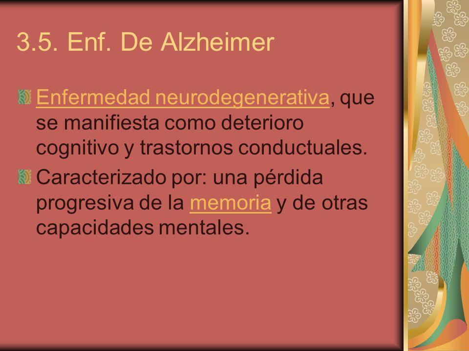 3.5. Enf. De Alzheimer Enfermedad neurodegenerativa, que se manifiesta como deterioro cognitivo y trastornos conductuales.