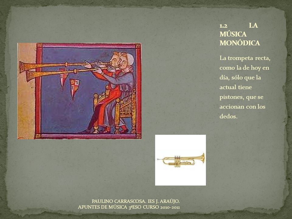 1.2 LA MÚSICA MONÓDICALa trompeta recta, como la de hoy en día, sólo que la actual tiene pistones, que se accionan con los dedos.